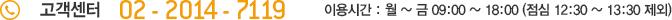 고객센터 02-2014-7365 이용시간 : 월~금 09:00~18:00 (점심 12:30~13:30 제외)