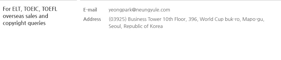 For ELT, TOEIC, TOEFL overseas sales and copyright queries, E-mail : yeongpark@neungyule.com, Address : (03925) Business Tower 10th Floor, 396, World Cup buk-ro, Mapo-gu, Seoul, Republic of Korea