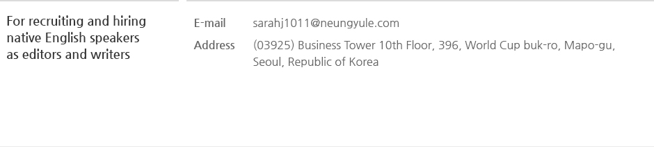 For recruiting and hiring native English speakers as editors and writers, E-mail : sarahj1011@neungyule.com Address : (03925) Business Tower 10th Floor, 396, World Cup buk-ro, Mapo-gu, Seoul, Republic of Korea