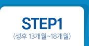 STEP1 (생후 13개월 ~ 18개월)